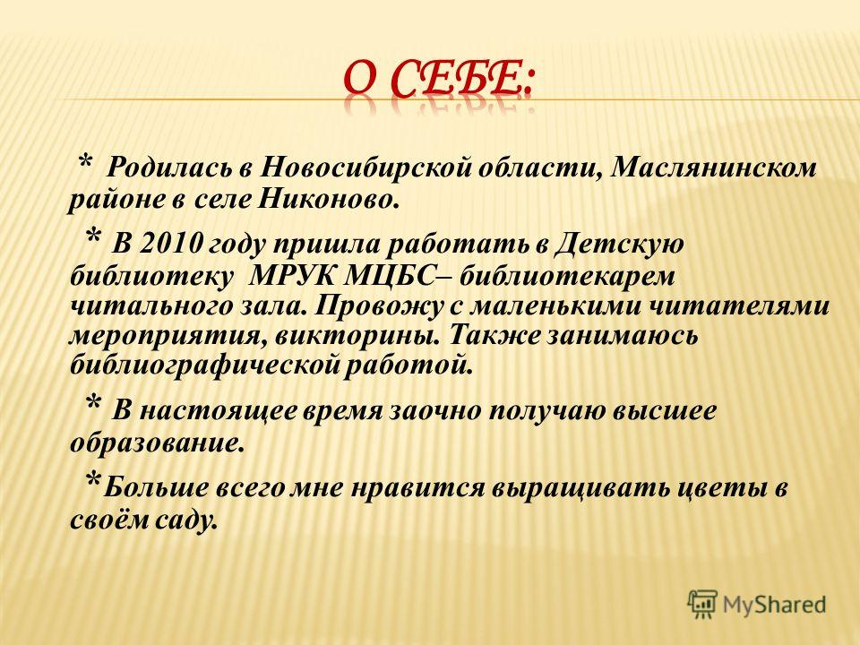 * Родилась в Новосибирской области, Маслянинском районе в селе Никоново. * В 2010 году пришла работать в Детскую библиотеку МРУК МЦБС– библиотекарем читального зала. Провожу с маленькими читателями мероприятия, викторины. Также занимаюсь библиографич