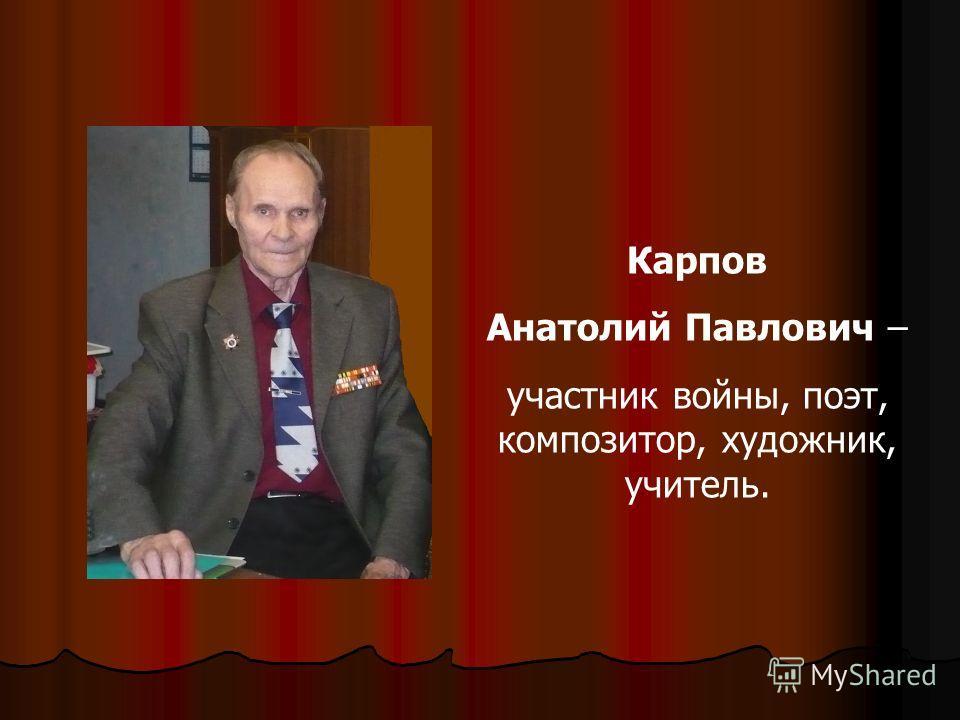 Карпов Анатолий Павлович – участник войны, поэт, композитор, художник, учитель.