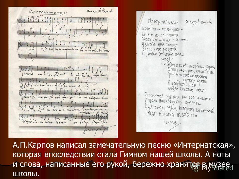 А.П.Карпов написал замечательную песню «Интернатская», которая впоследствии стала Гимном нашей школы. А ноты и слова, написанные его рукой, бережно хранятся в музее школы.