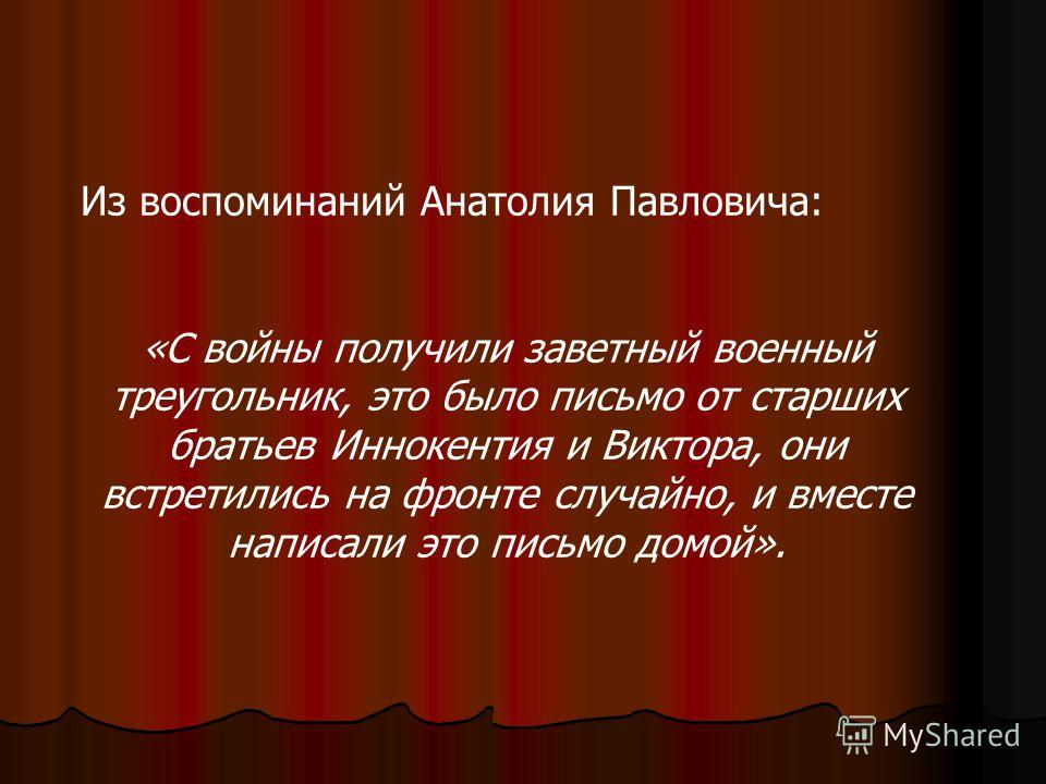 Из воспоминаний Анатолия Павловича: «С войны получили заветный военный треугольник, это было письмо от старших братьев Иннокентия и Виктора, они встретились на фронте случайно, и вместе написали это письмо домой».