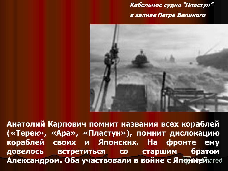 Кабельное судно Пластун в заливе Петра Великого Анатолий Карпович помнит названия всех кораблей («Терек», «Ара», «Пластун»), помнит дислокацию кораблей своих и Японских. На фронте ему довелось встретиться со старшим братом Александром. Оба участвовал