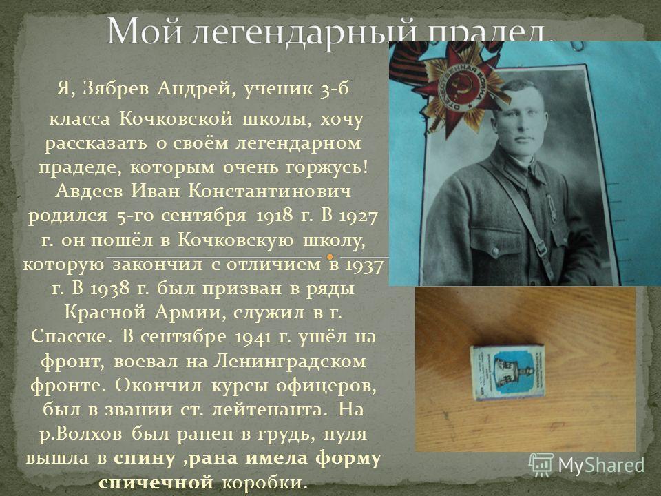 Я, Зябрев Андрей, ученик 3-б класса Кочковской школы, хочу рассказать о своём легендарном прадеде, которым очень горжусь! Авдеев Иван Константинович родился 5-го сентября 1918 г. В 1927 г. он пошёл в Кочковскую школу, которую закончил с отличием в 19