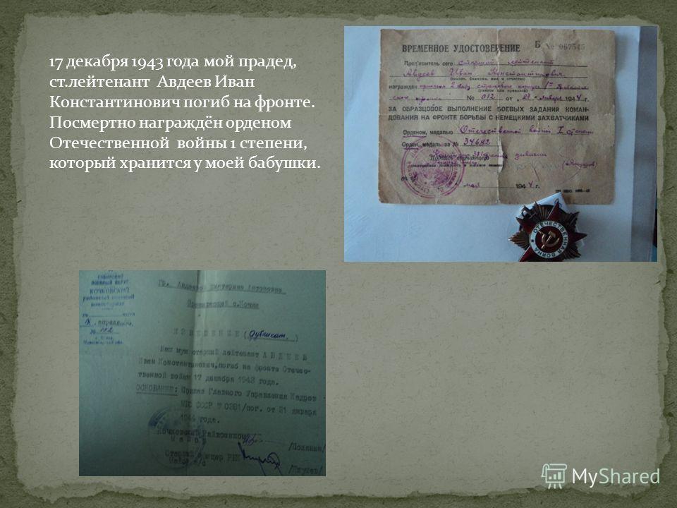 17 декабря 1943 года мой прадед, ст.лейтенант Авдеев Иван Константинович погиб на фронте. Посмертно награждён орденом Отечественной войны 1 степени, который хранится у моей бабушки.