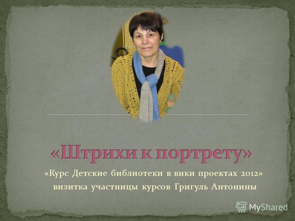 «Курс Детские библиотеки в вики проектах 2012» визитка участницы курсов Григуль Антонины