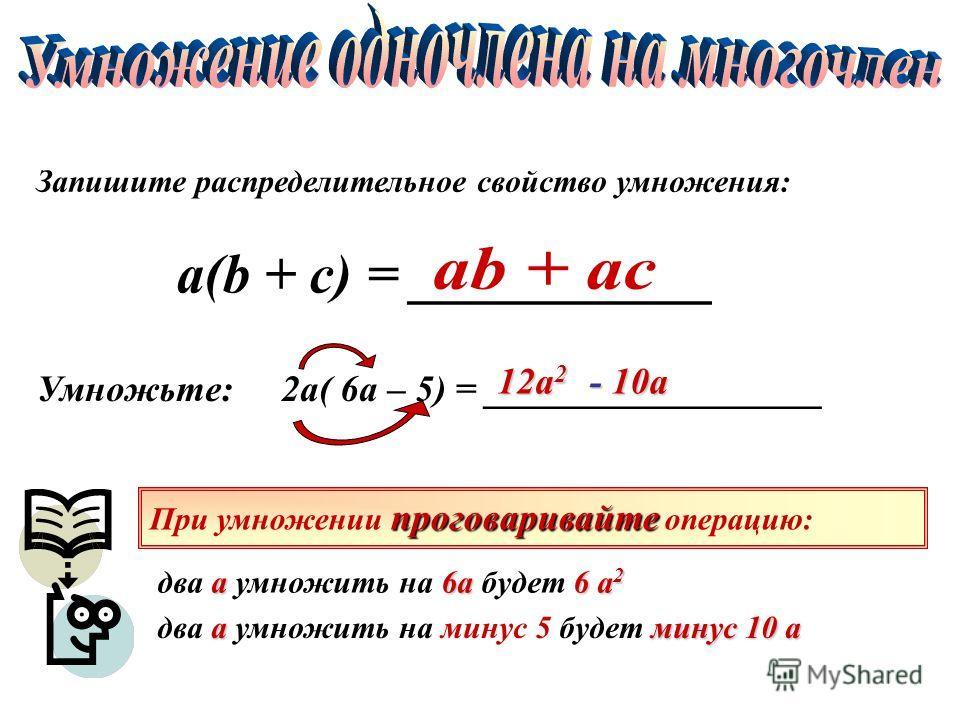 Запишите распределительное свойство умножения: Умножьте: 2а( 6а – 5) = __________________ 12а 2 - 10а - 10а проговаривайте При умножении проговаривайте операцию: а6а6 а 2 два а умножить на 6а будет 6 а 2 аминус 10 а два а умножить на минус 5 будет ми