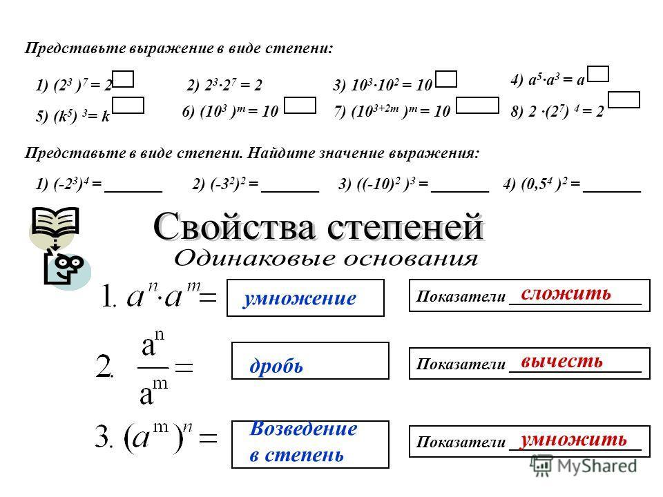 Представьте выражение в виде степени: 1) (2 3 ) 7 = 22) 2 3 ·2 7 = 23) 10 3 ·10 2 = 10 4) а 5 ·а 3 = а 5) (k 5 ) 3 = k 6) (10 3 ) т = 107) (10 3+2m ) т = 10 8) 2 ·(2 7 ) 4 = 2 Представьте в виде степени. Найдите значение выражения: 1) (-2 3 ) 4 = ___