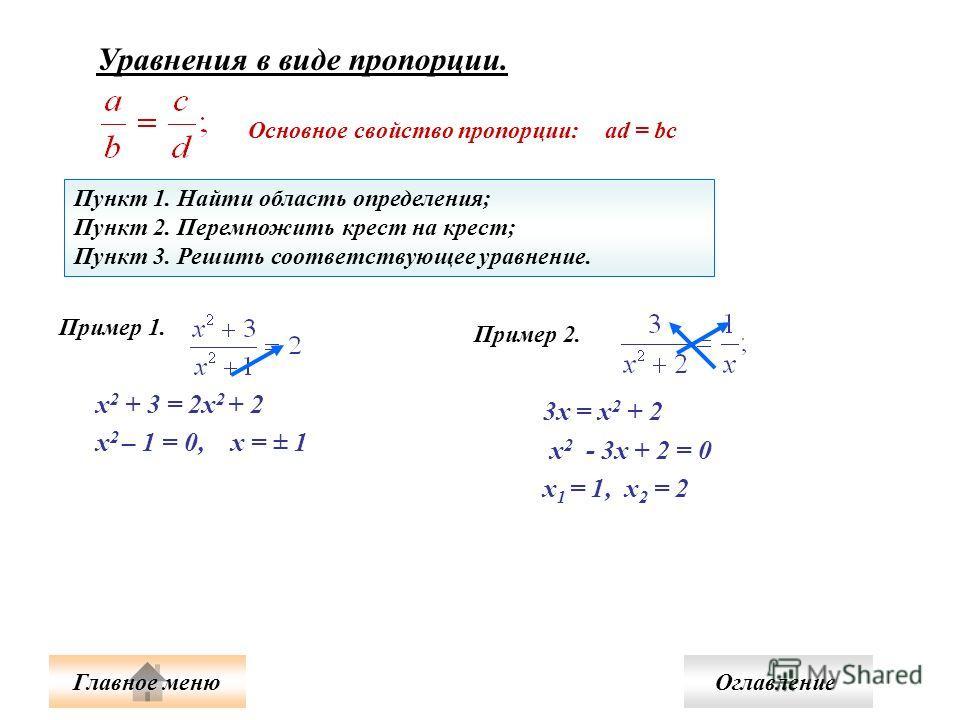 Уравнения в виде пропорции. Основное свойство пропорции: ad = bc Пункт 1. Найти область определения; Пункт 2. Перемножить крест на крест; Пункт 3. Решить соответствующее уравнение. Пример 1. х 2 + 3 = 2х 2 + 2 х 2 – 1 = 0, х = ± 1 Пример 2. 3х = х 2