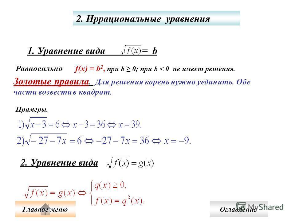 2. Иррациональные уравнения 1. Уравнение вида = b f(x) = b 2, при b 0; при b < 0 не имеет решения. Равносильно Золотые правила. Для решения корень нужно уединить. Обе части возвести в квадрат. Примеры. 2. Уравнение вида Оглавление Главное меню