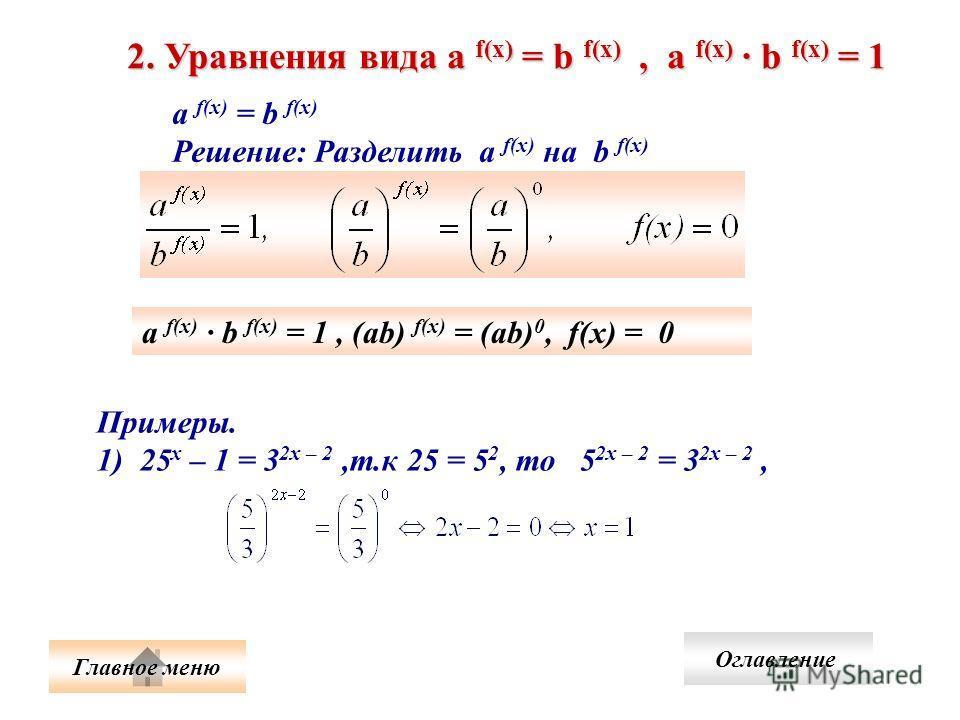 2. Уравнения вида а f(x) = b f(x), а f(x) b f(x) = 1 а f(x) = b f(x) Решение: Разделить а f(x) на b f(x) а f(x) b f(x) = 1, (ab) f(x) = (ab) 0, f(x) = 0 Примеры. 1) 25 х – 1 = 3 2х – 2,т.к 25 = 5 2, то 5 2х – 2 = 3 2х – 2, Главное меню Оглавление