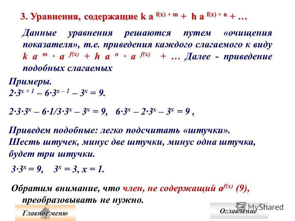 3. Уравнения, содержащие k а f(x) + m + h а f(x) + n + … Данные уравнения решаются путем «очищения показателя», т.е. приведения каждого слагаемого к виду k a m а f(x) + h a n а f(x) + … Далее - приведение подобных слагаемых Обратим внимание, что член