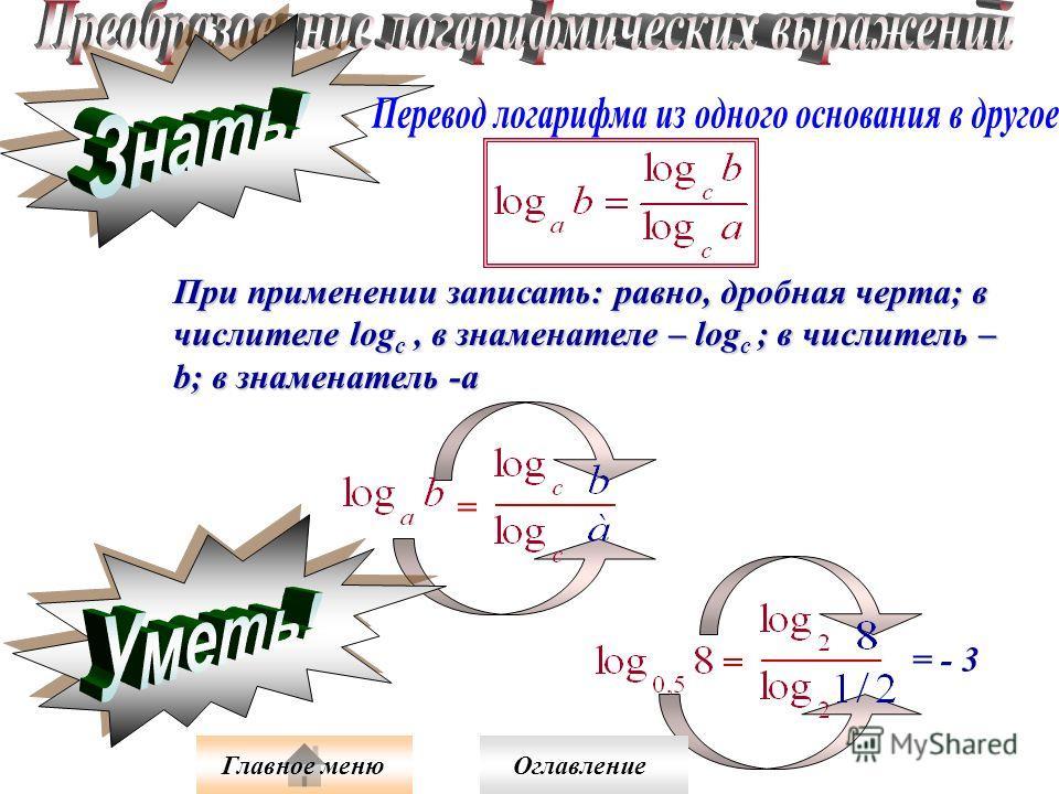 При применении записать: равно, дробная черта; в числителе log c, в знаменателе – log c ; в числитель – b; в знаменатель -а = = = - 3 Главное меню Оглавление
