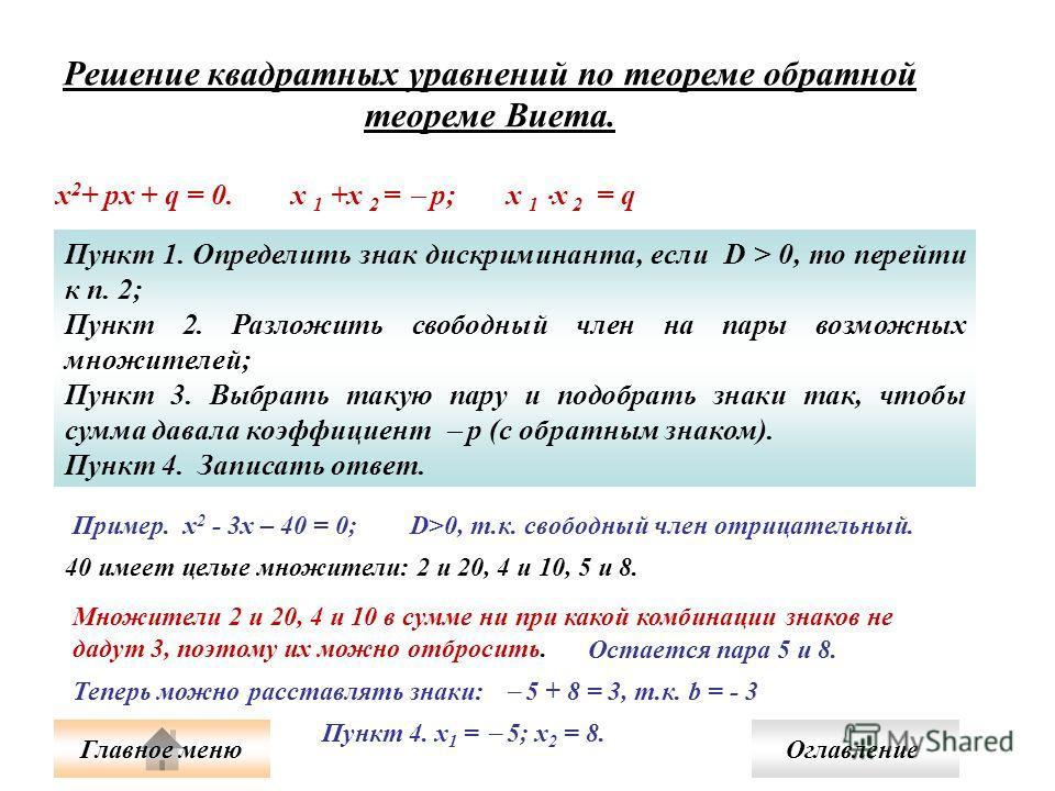 Решение квадратных уравнений по теореме обратной теореме Виета. x 2 + px + q = 0. х 1 +х 2 = р; х 1 х 2 = q Пункт 1. Определить знак дискриминанта, если D > 0, то перейти к п. 2; Пункт 2. Разложить свободный член на пары возможных множителей; Пункт 3