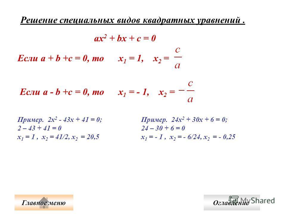 Решение специальных видов квадратных уравнений. ax 2 + bx + c = 0 Если a + b +c = 0, то х 1 = 1, х 2 =Если a - b +c = 0, то х 1 = - 1, х 2 = Пример. 2х 2 - 43х + 41 = 0; 2 – 43 + 41 = 0 х 1 = 1, х 2 = 41/2, х 2 = 20,5 Пример. 24х 2 + 30х + 6 = 0; 24