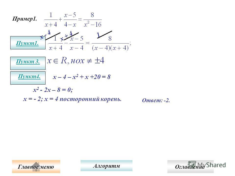 Пример1. Пункт1. Пункт 3. х - 4 х + 4 1 Пункт4. х – 4 – х 2 + х +20 = 8 х 2 - 2х – 8 = 0; х = - 2; х = 4 посторонний корень. Ответ: -2. Алгоритм Главное меню Оглавление