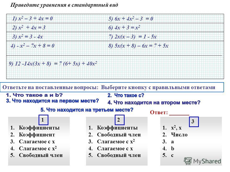 Приведите уравнения в стандартный вид 1) х 2 – 3 + 4х = 0 2) х 2 + 4х = 3 3) х 2 = 3 - 4х 4) - х 2 – 7х + 8 = 0 5) 6х + 4х 2 – 3 = 0 6) 4х + 3 = х 2 7) 2х(х – 3) = 1 - 5х 8) 5х(х + 8) – 6х = 7 + 5х 9) 12 -14х(3х + 8) = 7 (6+ 5х) + 40х 2 Ответьте на п