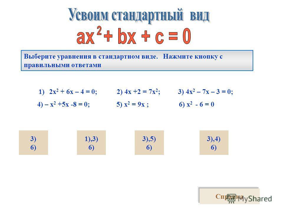 Выберите уравнения в стандартном виде. Нажмите кнопку с правильными ответами 1)2х 2 + 6х – 4 = 0; 2) 4х +2 = 7х 2 ; 3) 4х 2 – 7х – 3 = 0; 4) – х 2 +5х -8 = 0; 5) х 2 = 9х ; 6) х 2 - 6 = 0 3) 6) 3),5) 6) 1),3) 6) 3),4) 6) Справка