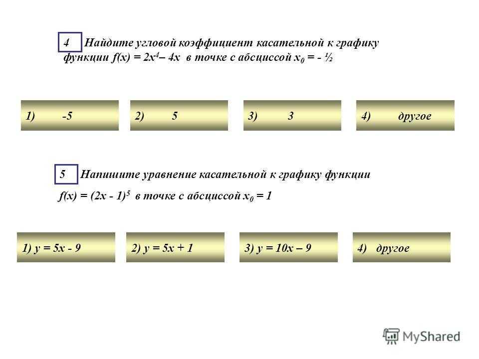 4 Найдите угловой коэффициент касательной к графику функции f(x) = 2х 4 – 4х в точке с абсциссой х 0 = - ½ 1) -52) 53) 34) другое 5 Напишите уравнение касательной к графику функции f(x) = (2х - 1) 5 в точке с абсциссой х 0 = 1 1) у = 5х - 92) у = 5х