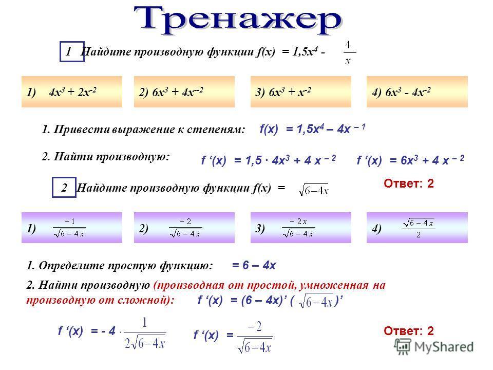 1 Найдите производную функции f(x) = 1,5х 4 - 1) 4х 3 + 2х -2 2) 6х 3 + 4х --2 3) 6х 3 + х -2 4) 6х 3 - 4х -2 2 Найдите производную функции f(x) = 1)2)3)4) 1. Привести выражение к степеням: f(x) = 1,5х 4 – 4х – 1 2. Найти производную: f (x) = 1,5 · 4