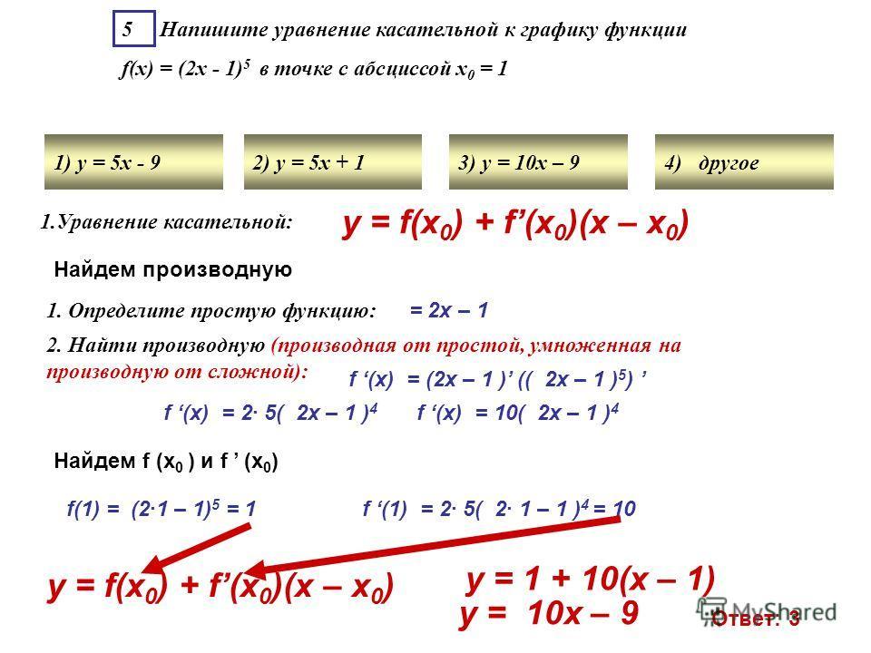 5 Напишите уравнение касательной к графику функции f(x) = (2х - 1) 5 в точке с абсциссой х 0 = 1 1) у = 5х - 92) у = 5х + 13) у = 10х – 94) другое 1. Определите простую функцию: = 2х – 1 2. Найти производную (производная от простой, умноженная на про