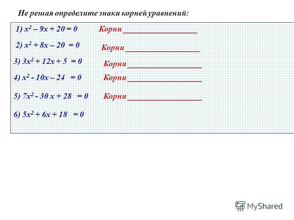 Не решая определите знаки корней уравнений: 1) х 2 – 9х + 20 = 0 2) х 2 + 8х – 20 = 0 3) 3х 2 + 12х + 5 = 0 4) х 2 - 10х – 24 = 0 5) 7х 2 - 30 х + 28 = 0 6) 5х 2 + 6х + 18 = 0 Корни __________________