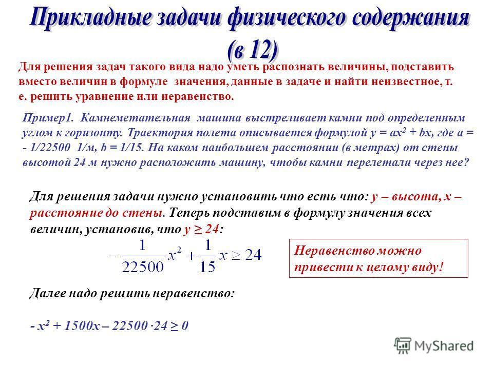 Для решения задач такого вида надо уметь распознать величины, подставить вместо величин в формуле значения, данные в задаче и найти неизвестное, т. е. решить уравнение или неравенство. Пример1. Камнеметательная машина выстреливает камни под определен