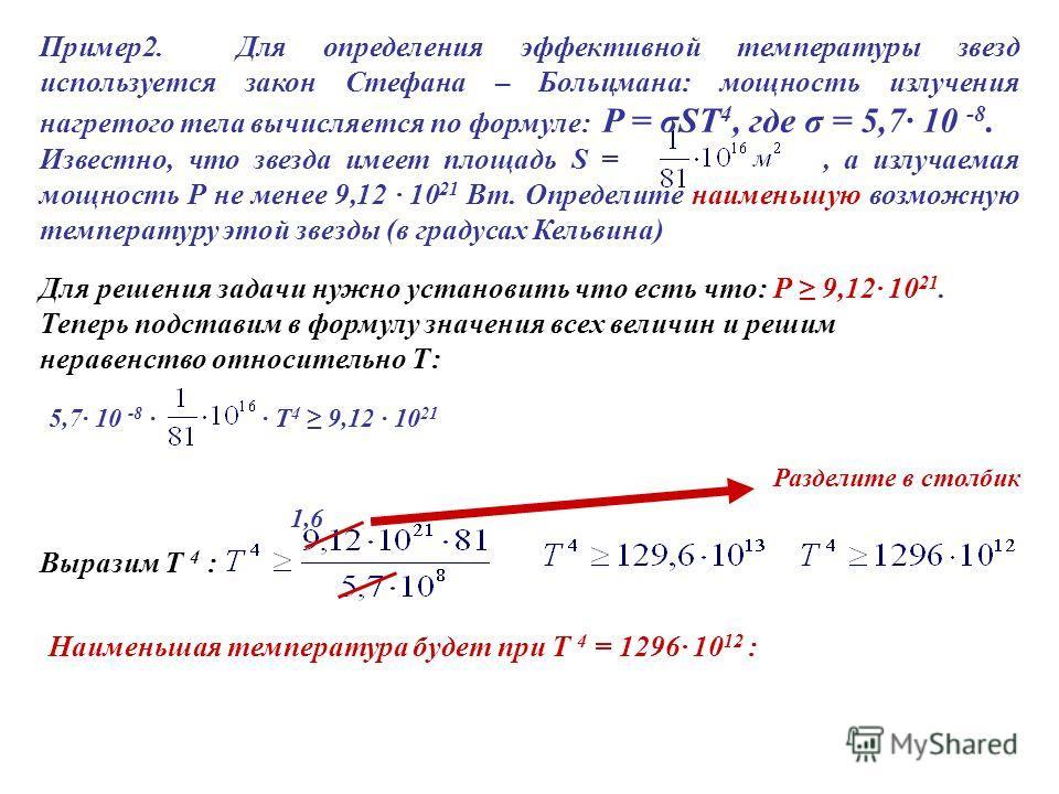 Пример2. Для определения эффективной температуры звезд используется закон Стефана – Больцмана: мощность излучения нагретого тела вычисляется по формуле: P = σST 4, где σ = 5,7· 10 -8. Известно, что звезда имеет площадь S =, а излучаемая мощность Р не