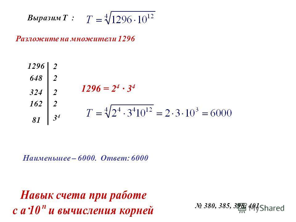 Выразим Т : Разложите на множители 1296 1296 648 324 162 81 2 2 2 2 3434 1296 = 2 4 · 3 4 Наименьшее – 6000. Ответ: 6000 380, 385, 398, 401 · n