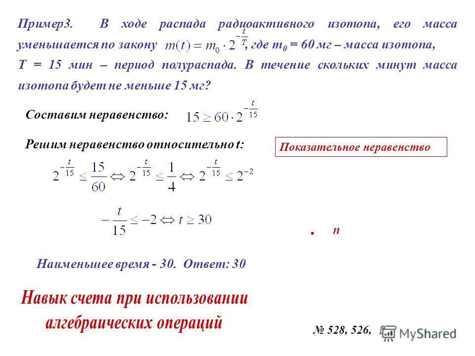 Пример3. В ходе распада радиоактивного изотопа, его масса уменьшается по закону, где т 0 = 60 мг – масса изотопа, Т = 15 мин – период полураспада. В течение скольких минут масса изотопа будет не меньше 15 мг? Составим неравенство: Решим неравенство о