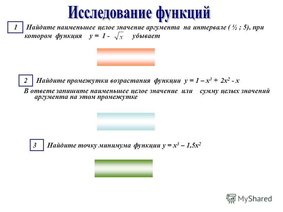 1 Найдите наименьшее целое значение аргумента на интервале ( ½ ; 5), при котором функция у = 1 - убывает 2 Найдите промежутки возрастания функции у = 1 – х 3 + 2х 2 - х В ответе запишите наименьшее целое значение или сумму целых значений аргумента на
