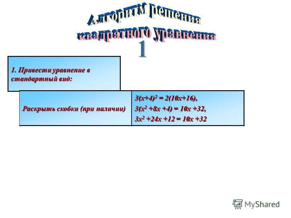 1. Привести уравнение в стандартный вид: Раскрыть скобки (при наличии) 3(х+4) 2 = 2(10х+16), 3(х 2 +8х +4) = 10х +32, 3х 2 +24х +12 = 10х +32