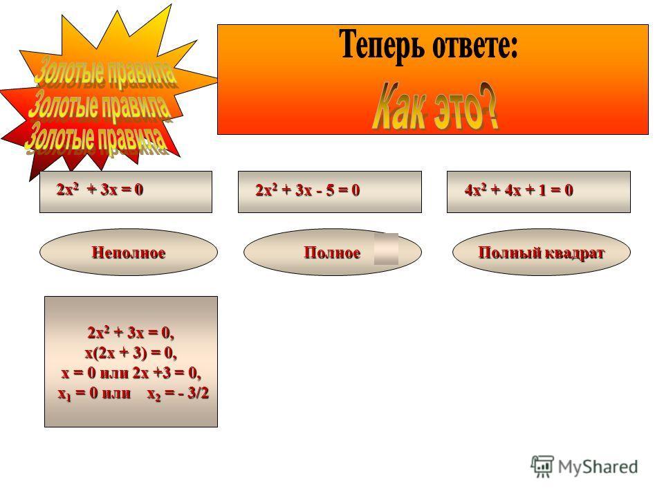 2х 2 + 3х = 0 2х 2 + 3х - 5 = 0 4х 2 + 4х + 1 = 0 НеполноеПолное Полный квадрат 2х 2 + 3х = 0, х(2х + 3) = 0, х = 0 или 2х +3 = 0, х 1 = 0 или х 2 = - 3/2 х 1 = 0 или х 2 = - 3/2