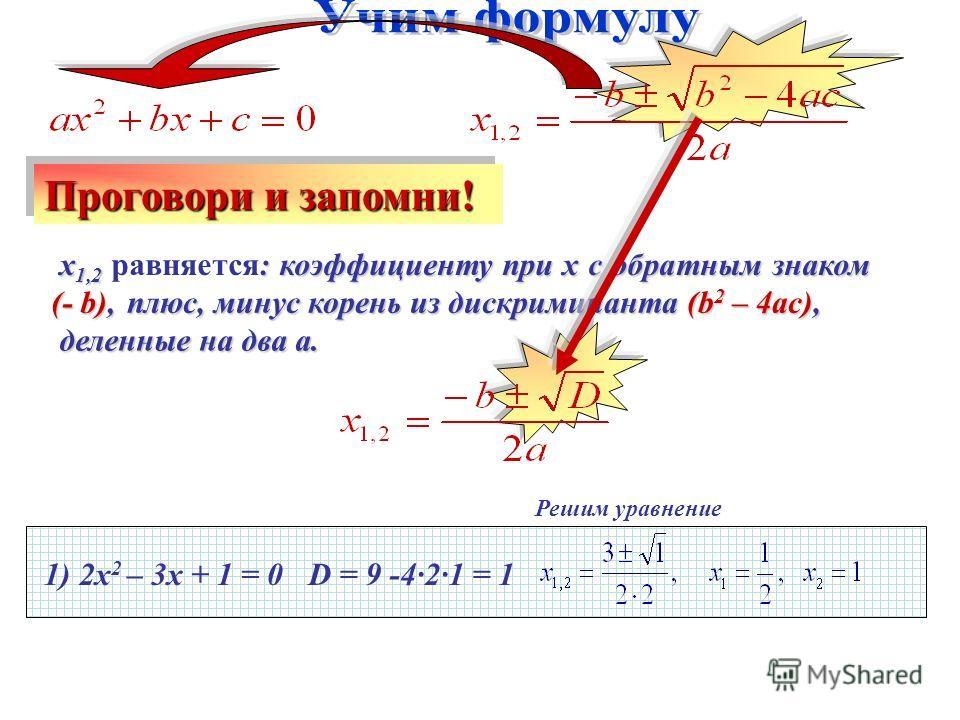 Решим уравнение 1) 2х 2 – 3х + 1 = 0 х 1,2 : коэффициенту при х с обратным знаком (- b), х 1,2 равняется: коэффициенту при х с обратным знаком (- b), Проговори и запомни! плюс, минус корень из дискриминанта (b 2 – 4ac), деленные на два а. деленные на