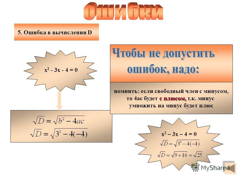 помнить: если свободный член с минусом, с плюсом, то 4ас будет с плюсом, т.к. минус умножить на минус будет плюс х 2 - 3х - 4 = 0 х 2 – 3х – 4 = 0 5. Ошибка в вычислении D