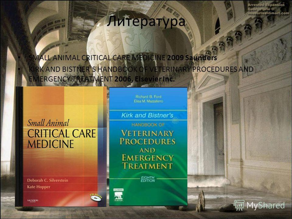 Литература SMALL ANIMAL CRITICAL CARE MEDICINE 2009 Saunders KIRK AND BISTNERS HANDBOOK OF VETERINARY PROCEDURES AND EMERGENCY TREATMENT 2006, Elsevier Inc.