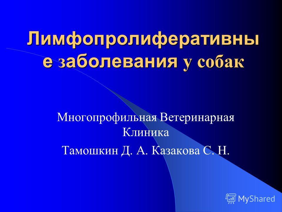 Лимфопролиферативны е з аболевания у собак Многопрофильная Ветеринарная Клиника Тамошкин Д. А. Казакова С. Н.