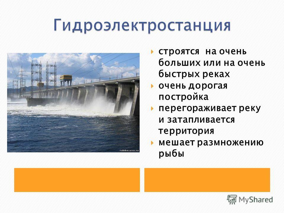 строятся на очень больших или на очень быстрых реках очень дорогая постройка перегораживает реку и затапливается территория мешает размножению рыбы