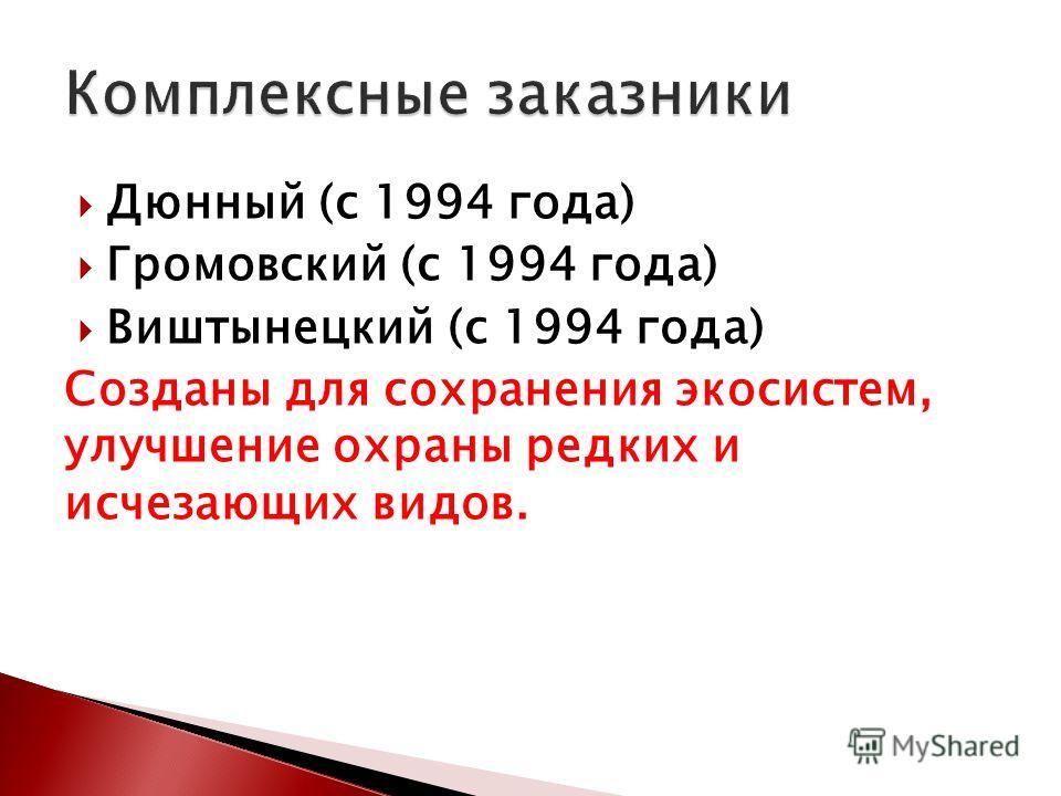 Дюнный (с 1994 года) Громовский (с 1994 года) Виштынецкий (с 1994 года) Созданы для сохранения экосистем, улучшение охраны редких и исчезающих видов.
