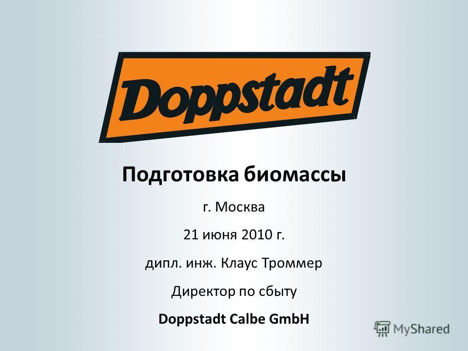 Подготовка биомассы г. Москва 21 июня 2010 г. дипл. инж. Клаус Троммер Директор по сбыту Doppstadt Calbe GmbH
