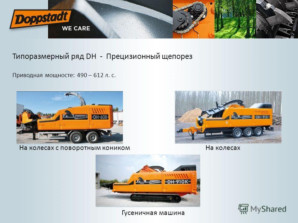 Типоразмерный ряд DH - Прецизионный щепорез Приводная мощносте: 490 – 612 л. с. На колесах Гусеничная машина На колесах с поворотным коником
