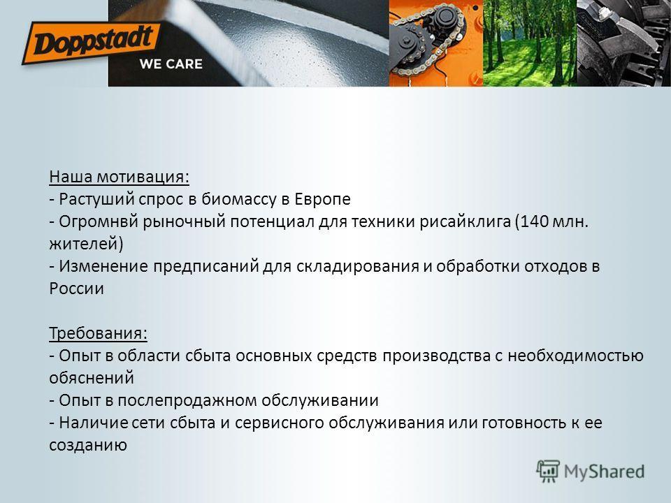 Наша мотивация: - Растуший спрос в биомассу в Европе - Огромнвй рыночный потенциал для техники рисайклига (140 млн. жителей) - Изменение предписаний для складирования и обработки отходов в России Требования: - Опыт в области сбыта основных средств пр