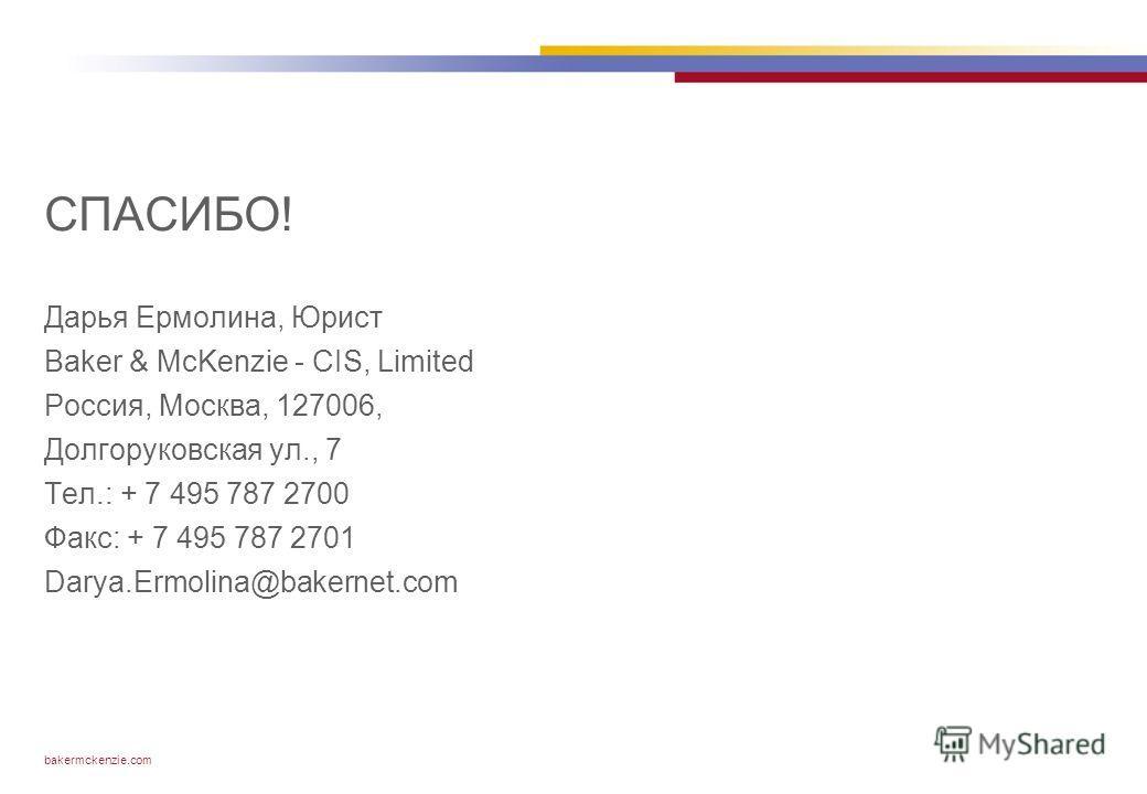 bakermckenzie.com СПАСИБО! Дарья Ермолина, Юрист Baker & McKenzie - CIS, Limited Россия, Москва, 127006, Долгоруковская ул., 7 Тел.: + 7 495 787 2700 Факс: + 7 495 787 2701 Darya.Ermolina@bakernet.com
