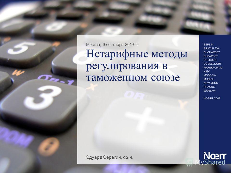 Нетарифные методы регулирования в таможенном союзе Москва, 9 cентября 2010 г. Эдуард Серёгин, к.э.н.
