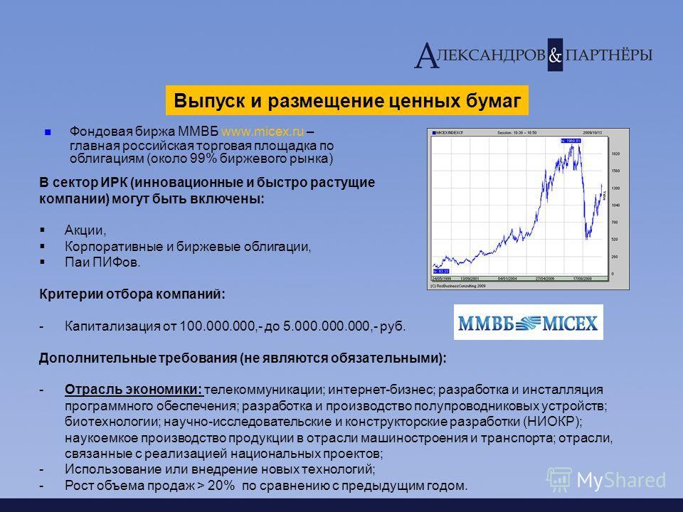 Выпуск и размещение ценных бумаг Фондовая биржа ММВБ www.micex.ru – главная российская торговая площадка по облигациям (около 99% биржевого рынка) В сектор ИРК (инновационные и быстро растущие компании) могут быть включены: Акции, Корпоративные и бир
