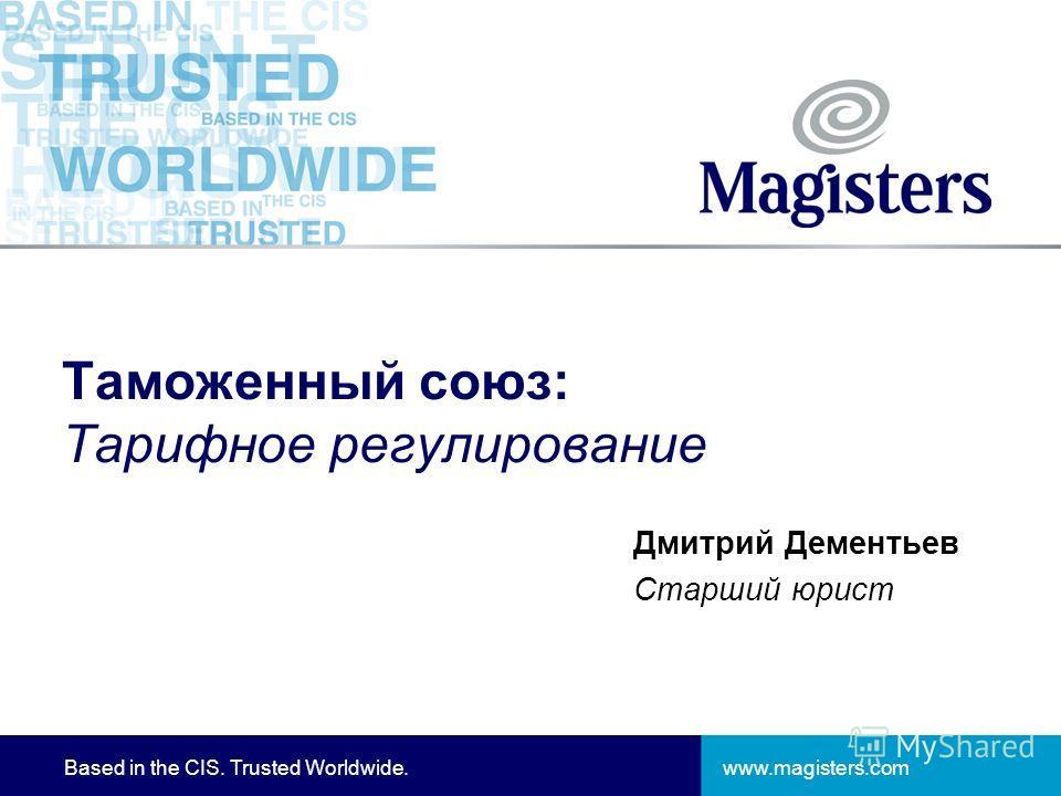 www.magisters.comBased in the CIS. Trusted Worldwide. Таможенный союз: Тарифное регулирование Дмитрий Дементьев Старший юрист