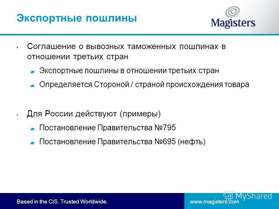 www.magisters.comBased in the CIS. Trusted Worldwide. Экспортные пошлины Соглашение о вывозных таможенных пошлинах в отношении третьих стран Экспортные пошлины в отношении третьих стран Определяется Стороной / страной происхождения товара Для России