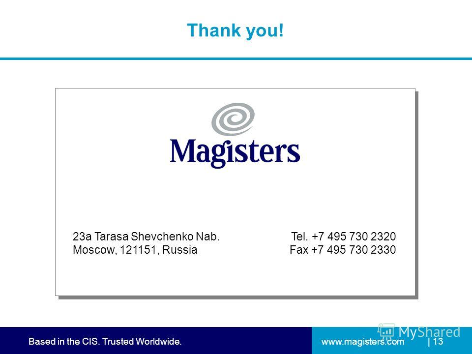 www.magisters.comBased in the CIS. Trusted Worldwide.| 13 Thank you! 23a Tarasa Shevchenko Nab. Moscow, 121151, Russia Tel. +7 495 730 2320 Fax +7 495 730 2330