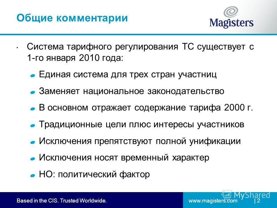 www.magisters.comBased in the CIS. Trusted Worldwide.| 2 Общие комментарии Система тарифного регулирования ТС существует с 1-го января 2010 года: Единая система для трех стран участниц Заменяет национальное законодательство В основном отражает содерж