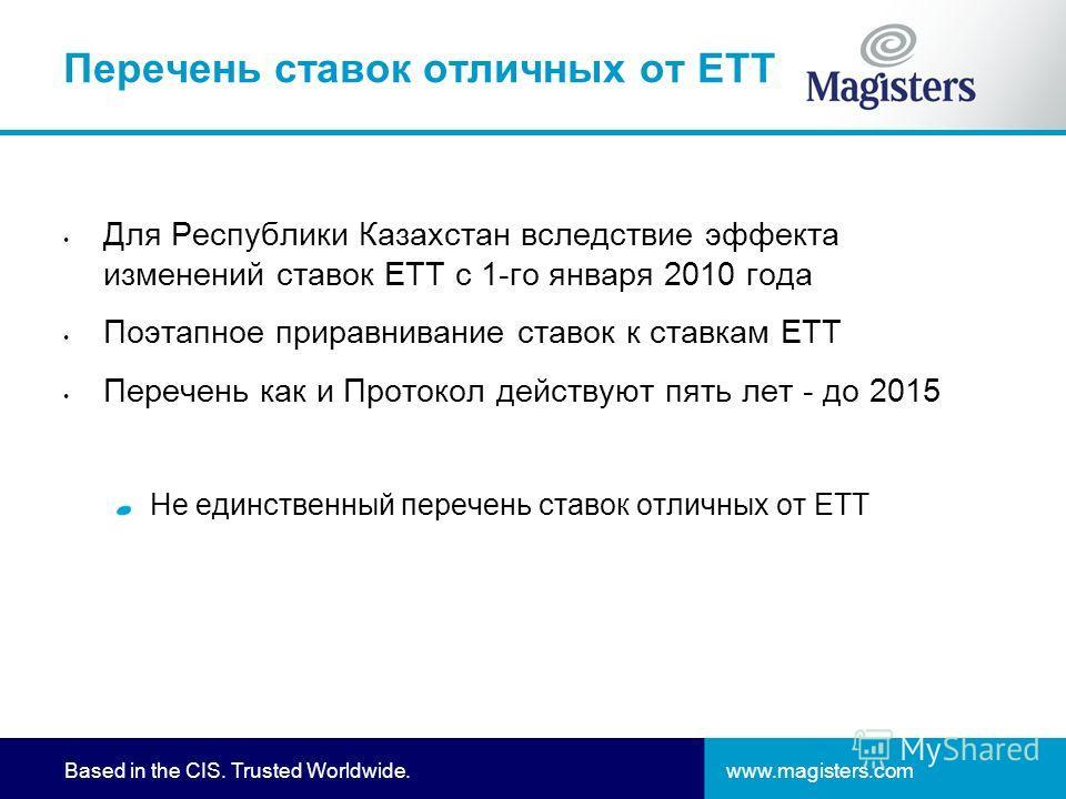 www.magisters.comBased in the CIS. Trusted Worldwide. Перечень ставок отличных от ЕТТ Для Республики Казахстан вследствие эффекта изменений ставок ЕТТ с 1-го января 2010 года Поэтапное приравнивание ставок к ставкам ЕТТ Перечень как и Протокол действ