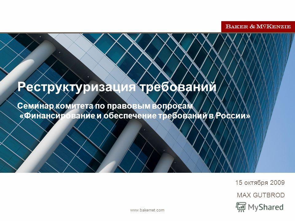 15 октября 2009 www.bakernet.com MAX GUTBROD Реструктуризация требований Семинар комитета по правовым вопросам «Финансирование и обеспечение требований в России»