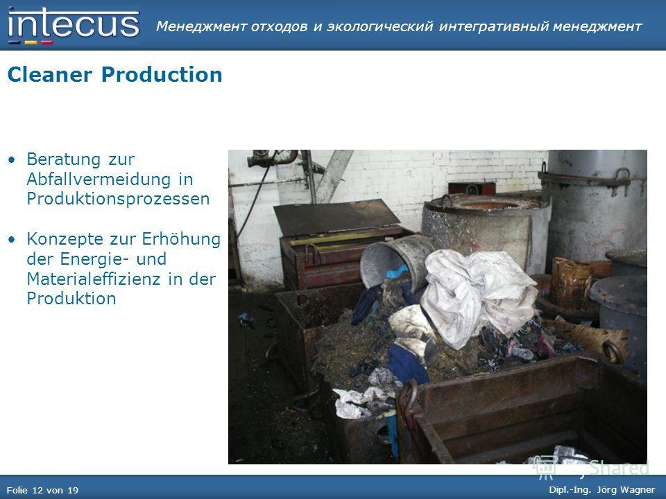 Менеджмент отходов и экологический интегративный менеджмент Folie 12 von 19 Dipl.-Ing. Jörg Wagner Cleaner Production Beratung zur Abfallvermeidung in Produktionsprozessen Konzepte zur Erhöhung der Energie- und Materialeffizienz in der Produktion